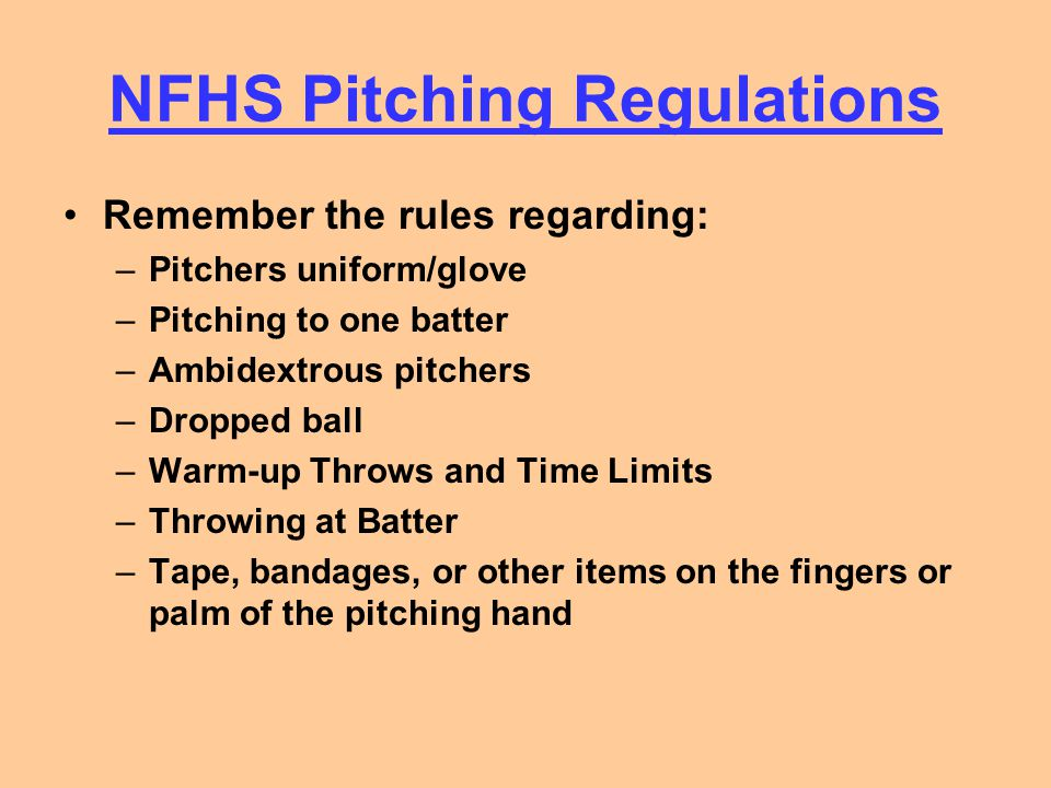 NFHS Pitching Regulations Remember the rules regarding: –Pitchers uniform/glove –Pitching to one batter –Ambidextrous pitchers –Dropped ball –Warm-up