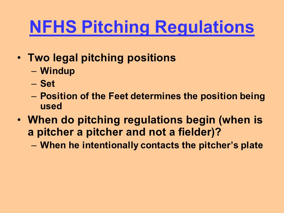 NFHS Pitching Regulations What is the Time of the pitch –Defined as the moment that the Pitcher has committed himself to delivering the pitch to the batter –Crucial for determining balks, certain base awards –Different for windup and set position