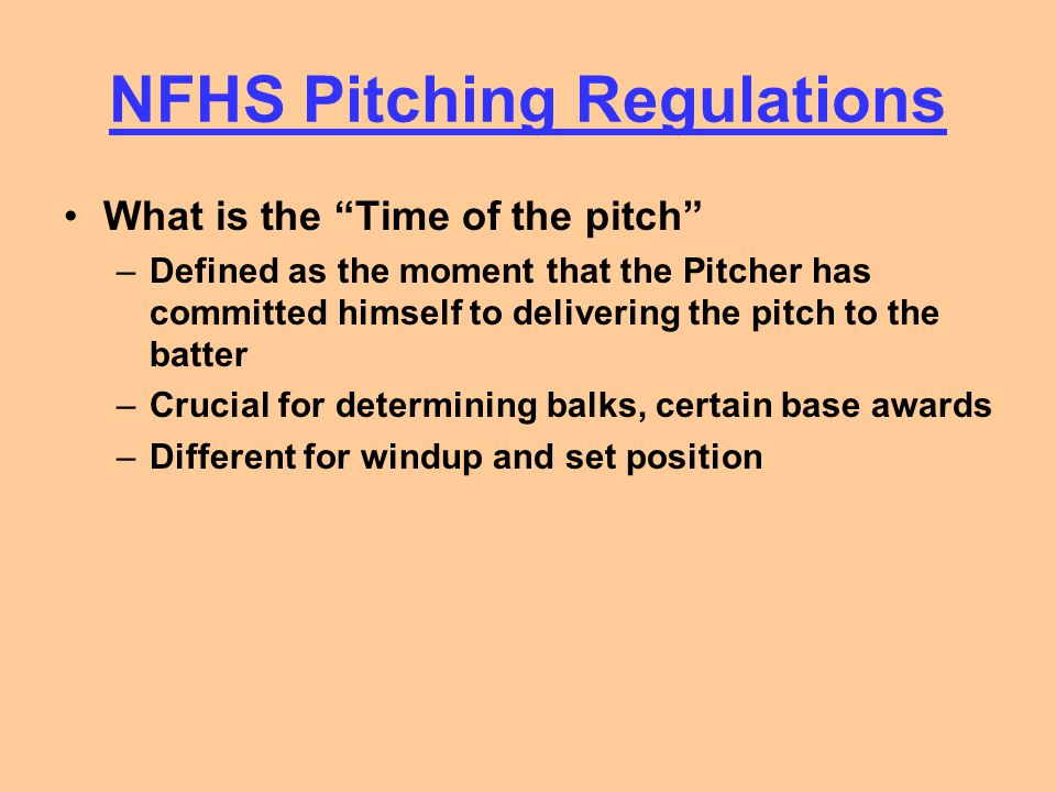 NFHS Pitching Regulations WINDUP –Position of the hands Step onto the rubber with both hands at his side Step onto the rubber with one hand in front of his body Step onto the rubber with both hands together in front of his body –Position of the feet Pivot foot is in contact with the pitcher's plate Non-Pivot foot on or behind a line extending through the front edge of the pitcher's plate