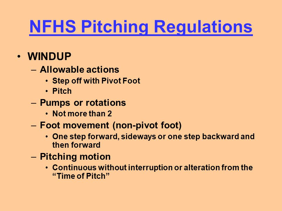 NFHS Pitching Regulations SET POSITION –Position of the hands Pitching hand at his side or behind his back Gorilla Stance is legal, unless the arm is swinging The ball may be in either hand or glove –Position of the Feet Entire pivot foot in contact with or directly in front of the pitcher's plate Non-pivot foot if front of a line extending from the front edge of the pitcher's plate