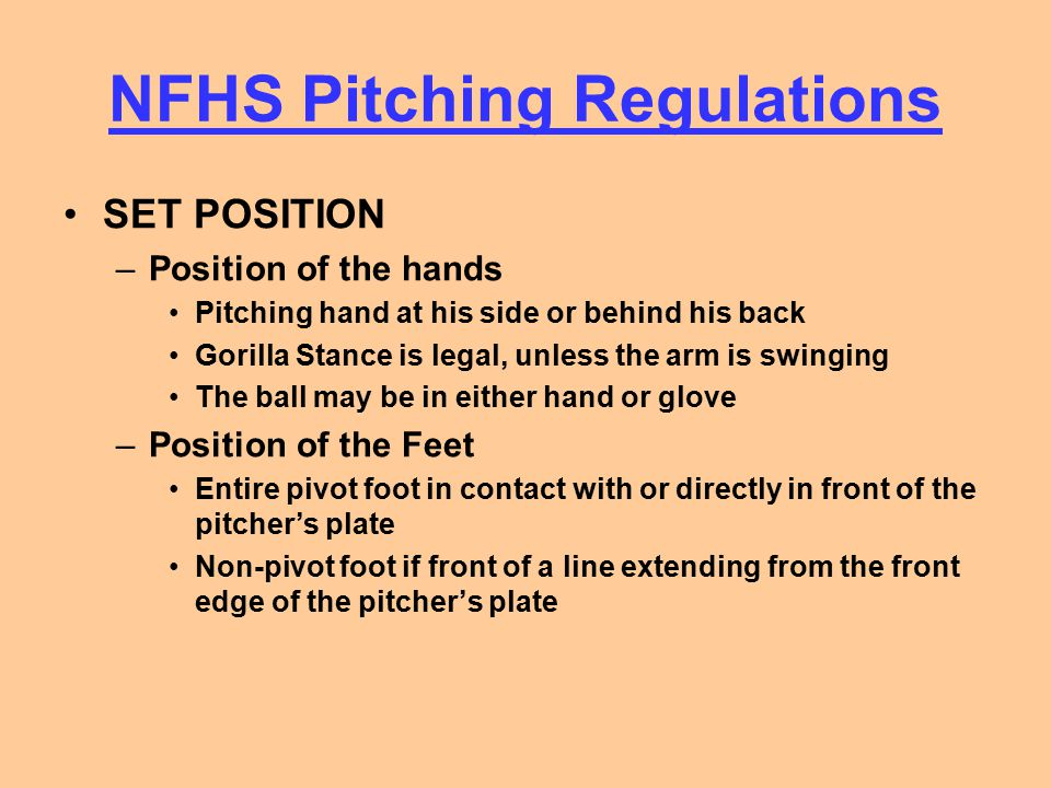 NFHS Pitching Regulations SET POSITION –Position of the hands Pitching hand at his side or behind his back Gorilla Stance is legal, unless the arm is