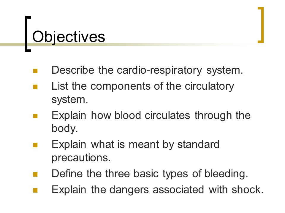 Objectives Describe the cardio-respiratory system. List the components of the circulatory system. Explain how blood circulates through the body. Expla