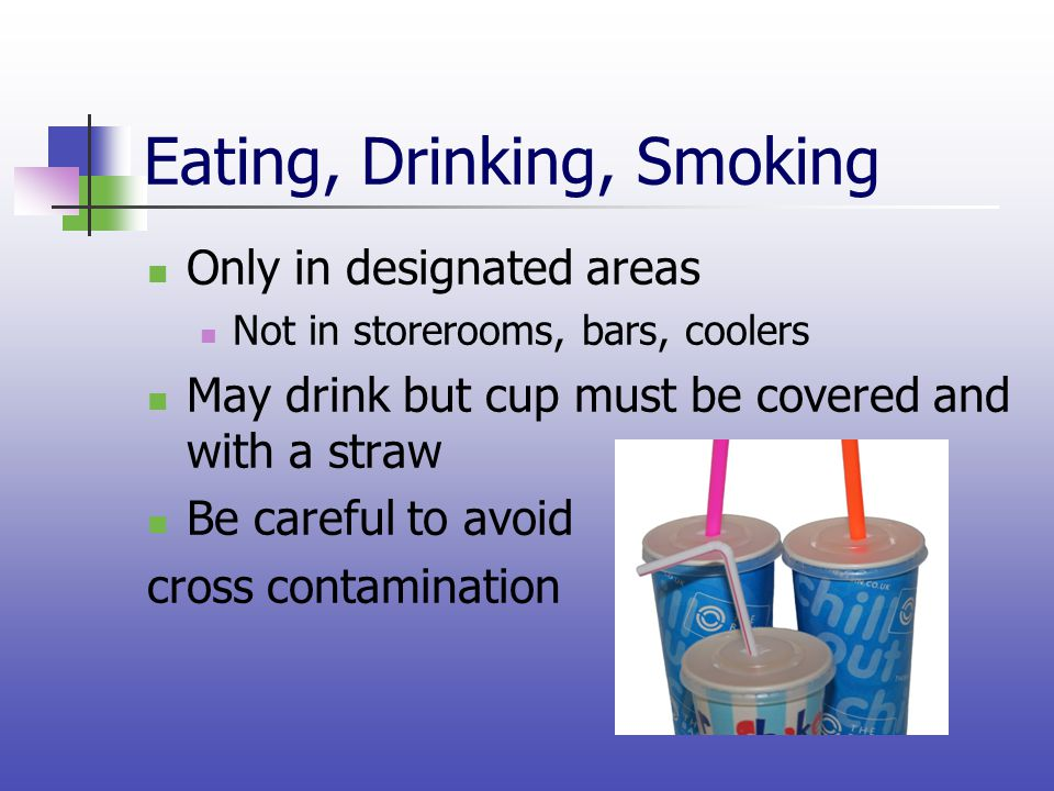 Eating, Drinking, Smoking Only in designated areas Not in storerooms, bars, coolers May drink but cup must be covered and with a straw Be careful to a