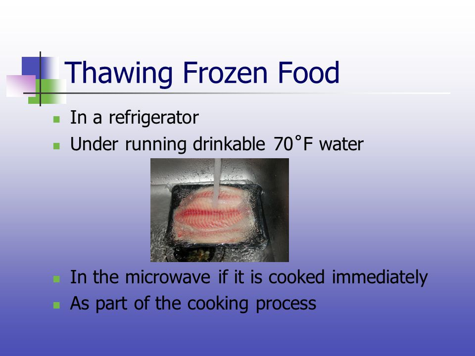 Thawing Frozen Food In a refrigerator Under running drinkable 70˚F water In the microwave if it is cooked immediately As part of the cooking process