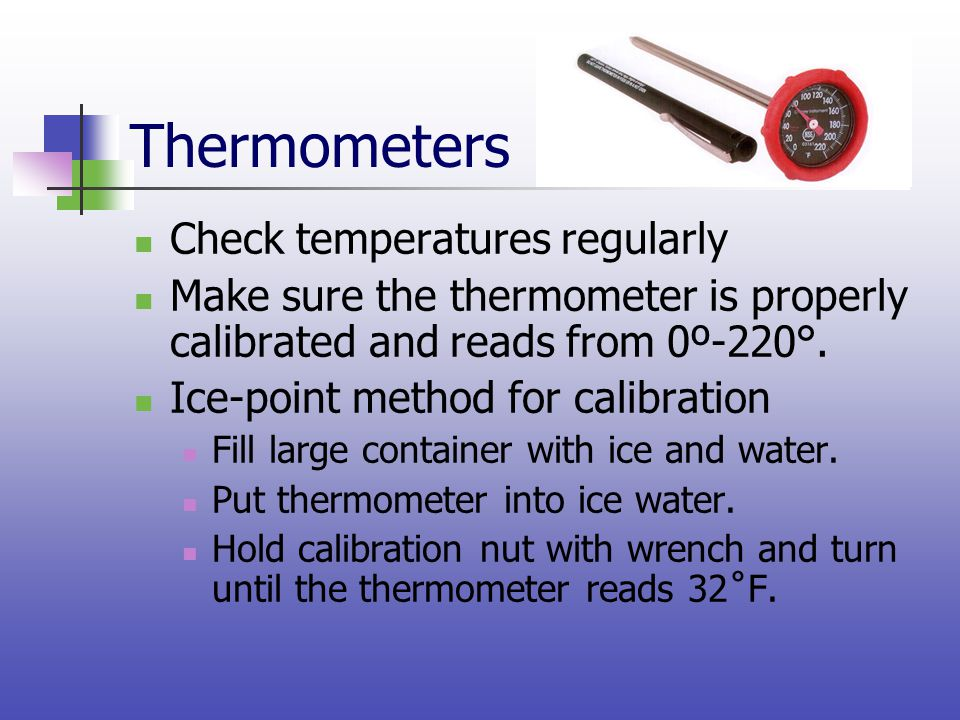 Thermometers Check temperatures regularly Make sure the thermometer is properly calibrated and reads from 0º-220°. Ice-point method for calibration Fi