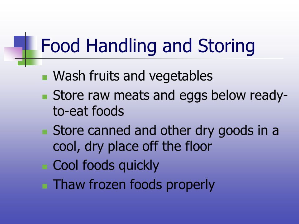 Food Handling and Storing Wash fruits and vegetables Store raw meats and eggs below ready- to-eat foods Store canned and other dry goods in a cool, dr