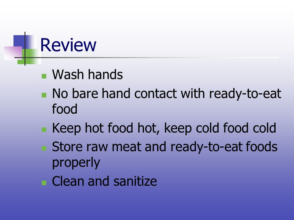 Review Wash hands No bare hand contact with ready-to-eat food Keep hot food hot, keep cold food cold Store raw meat and ready-to-eat foods properly Cl