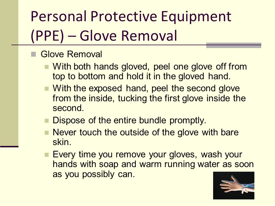 Personal Protective Equipment (PPE) – Glove Removal Glove Removal With both hands gloved, peel one glove off from top to bottom and hold it in the glo
