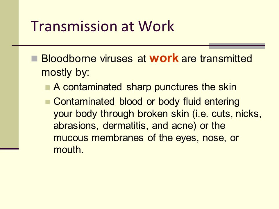 Transmission at Work Bloodborne viruses at work are transmitted mostly by: A contaminated sharp punctures the skin Contaminated blood or body fluid en