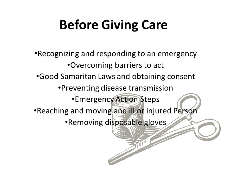 Before Giving Care Recognizing and responding to an emergency Overcoming barriers to act Good Samaritan Laws and obtaining consent Preventing disease