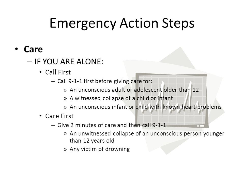 Emergency Action Steps Care – IF YOU ARE ALONE: Call First – Call 9-1-1 first before giving care for: » An unconscious adult or adolescent older than 12 » A witnessed collapse of a child or infant » An unconscious infant or child with known heart problems Care First – Give 2 minutes of care and then call 9-1-1 » An unwitnessed collapse of an unconscious person younger than 12 years old » Any victim of drowning