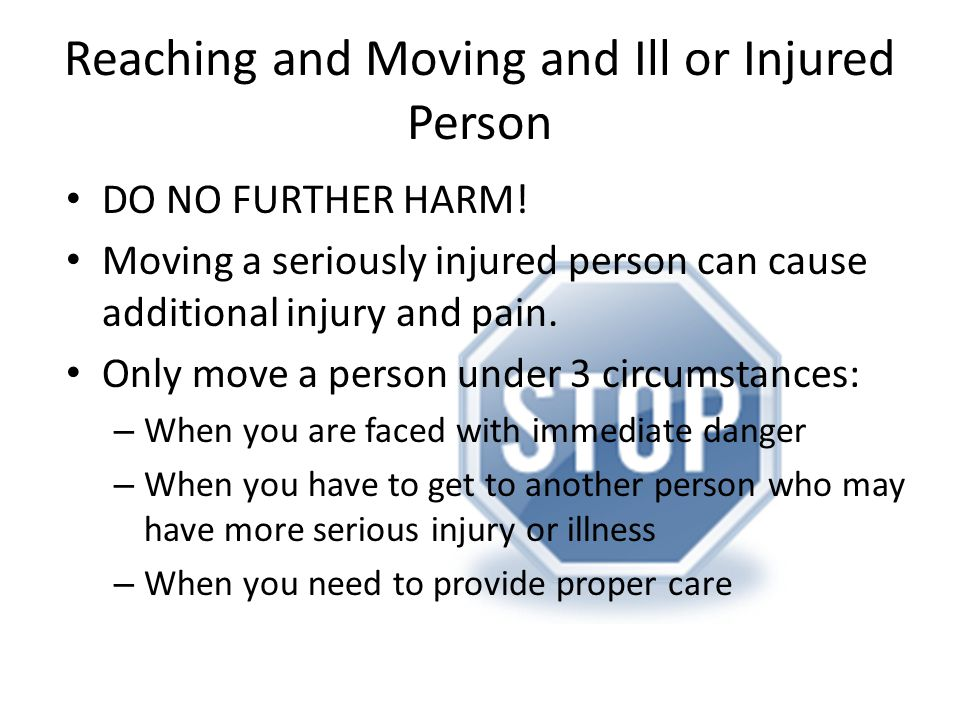 Reaching and Moving and Ill or Injured Person DO NO FURTHER HARM! Moving a seriously injured person can cause additional injury and pain. Only move a