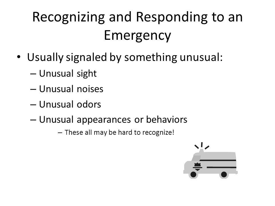 Recognizing and Responding to an Emergency Usually signaled by something unusual: – Unusual sight – Unusual noises – Unusual odors – Unusual appearances or behaviors – These all may be hard to recognize!