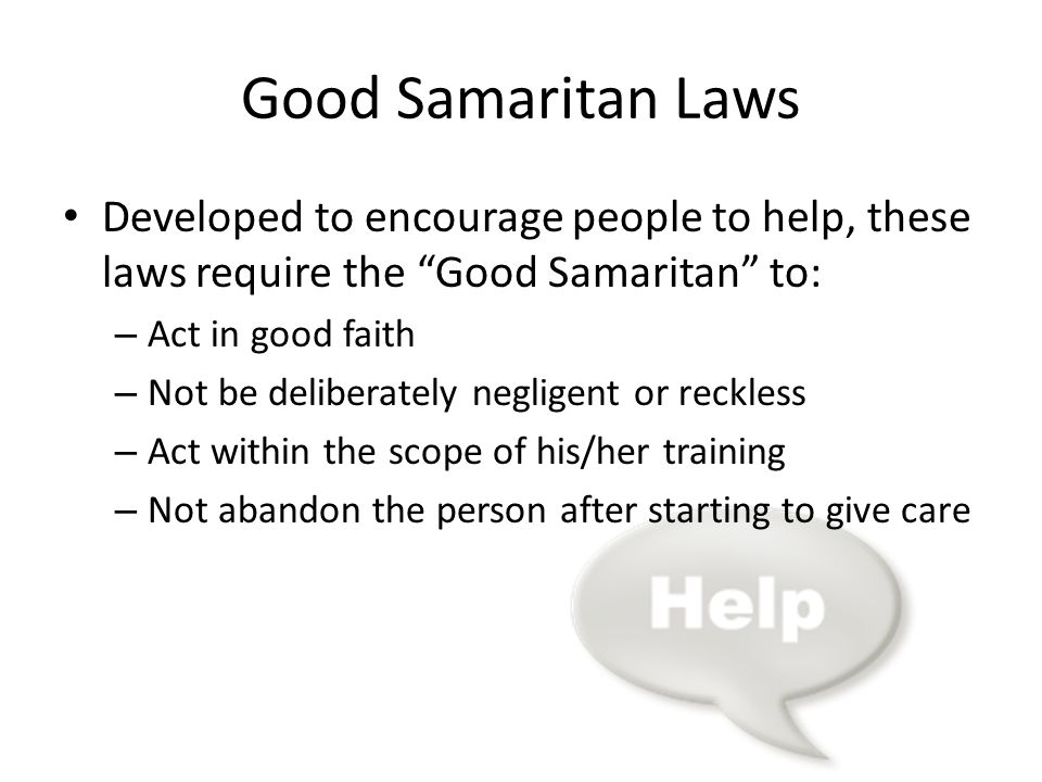 Good Samaritan Laws Developed to encourage people to help, these laws require the Good Samaritan to: – Act in good faith – Not be deliberately negligent or reckless – Act within the scope of his/her training – Not abandon the person after starting to give care