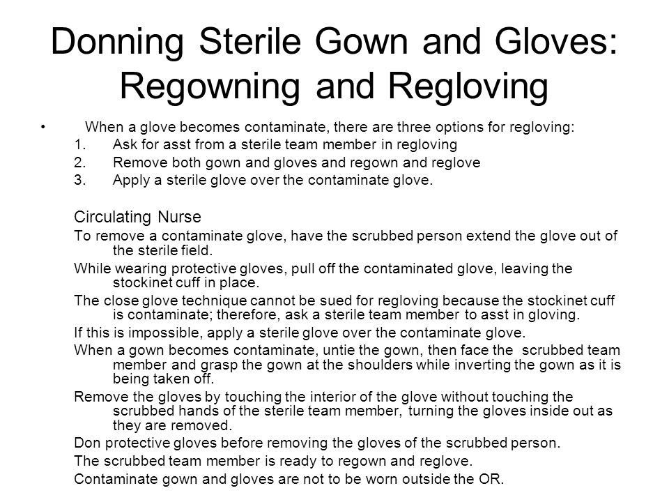 When a glove becomes contaminate, there are three options for regloving: 1.Ask for asst from a sterile team member in regloving 2.Remove both gown and