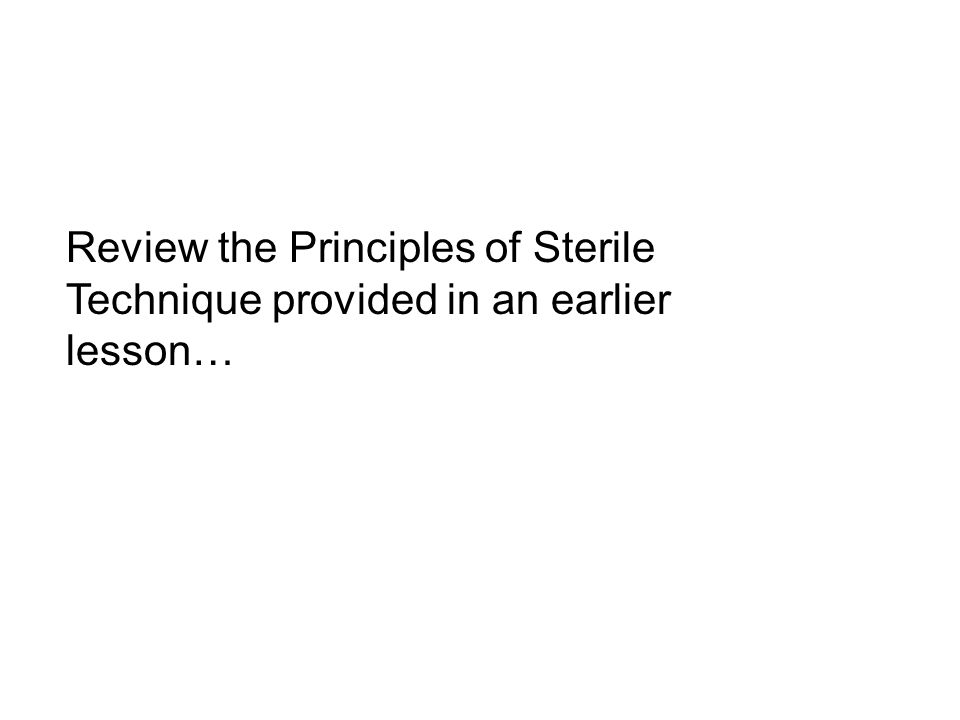 Review the Principles of Sterile Technique provided in an earlier lesson…