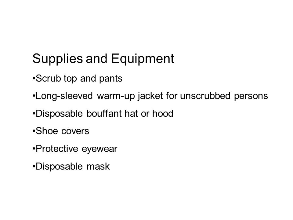 Procedure Obtain a clean scrub top, pants, and a disposable hat or hood.