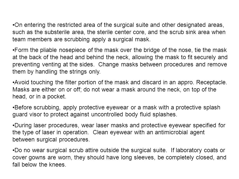 On entering the restricted area of the surgical suite and other designated areas, such as the substerile area, the sterile center core, and the scrub