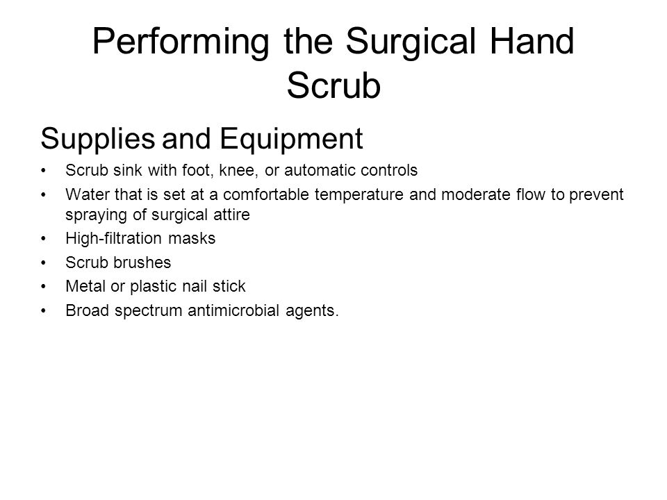 Performing the Surgical Hand Scrub Supplies and Equipment Scrub sink with foot, knee, or automatic controls Water that is set at a comfortable tempera