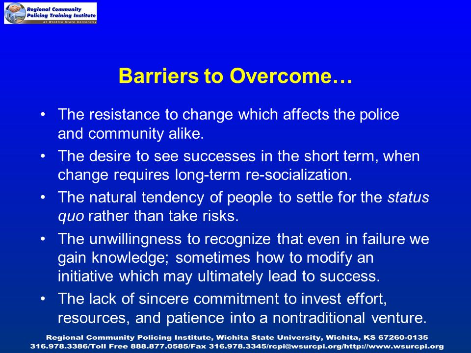Barriers to Overcome… The resistance to change which affects the police and community alike. The desire to see successes in the short term, when chang