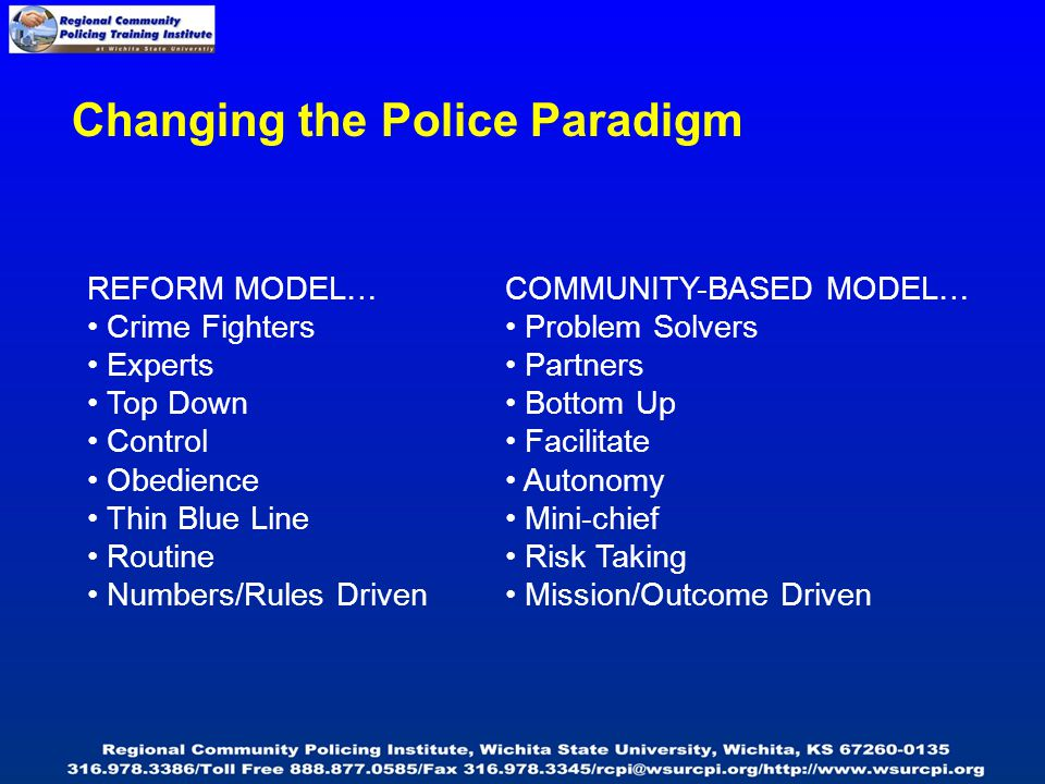 Changing the Police Paradigm REFORM MODEL… Crime Fighters Experts Top Down Control Obedience Thin Blue Line Routine Numbers/Rules Driven COMMUNITY-BASED MODEL… Problem Solvers Partners Bottom Up Facilitate Autonomy Mini-chief Risk Taking Mission/Outcome Driven