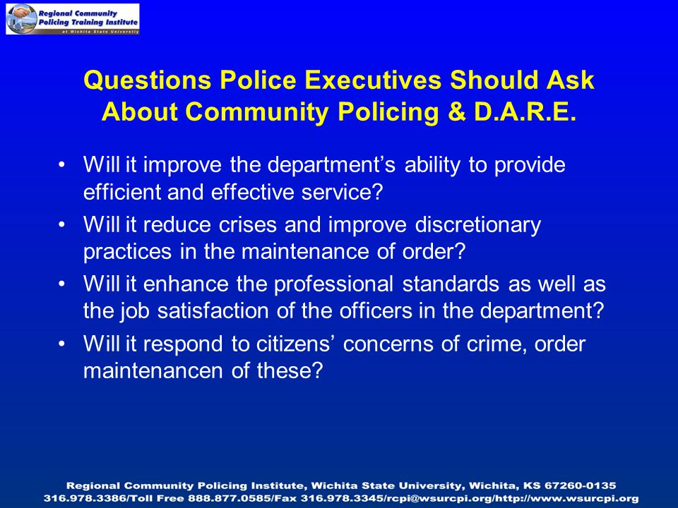 Questions Police Executives Should Ask About Community Policing & D.A.R.E. Will it improve the department's ability to provide efficient and effective