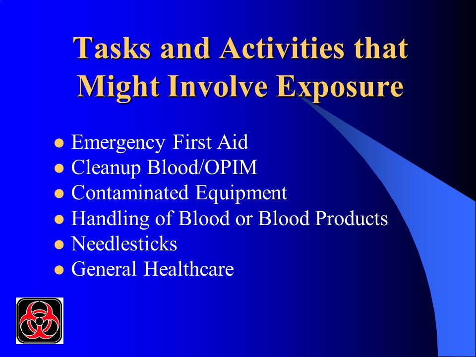 Tasks and Activities that Might Involve Exposure Emergency First Aid Cleanup Blood/OPIM Contaminated Equipment Handling of Blood or Blood Products Needlesticks General Healthcare