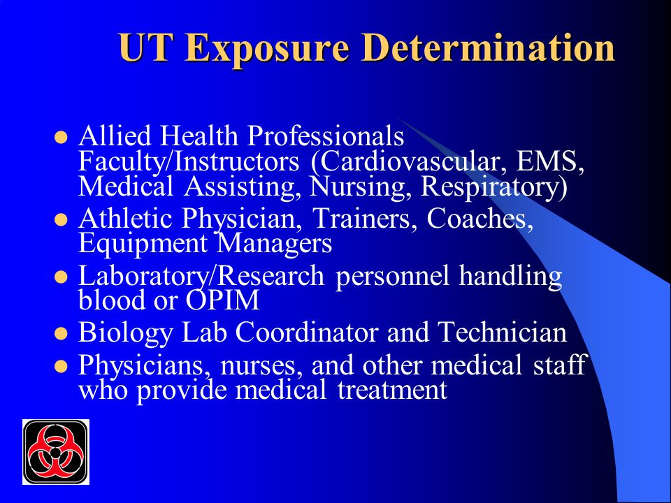 UT Exposure Determination Allied Health Professionals Faculty/Instructors (Cardiovascular, EMS, Medical Assisting, Nursing, Respiratory) Athletic Physician, Trainers, Coaches, Equipment Managers Laboratory/Research personnel handling blood or OPIM Biology Lab Coordinator and Technician Physicians, nurses, and other medical staff who provide medical treatment