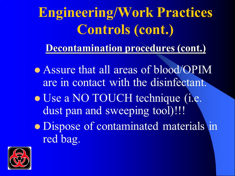 Decontamination procedures (cont.) Engineering/Work Practices Controls (cont.) Decontamination procedures (cont.) Assure that all areas of blood/OPIM are in contact with the disinfectant.