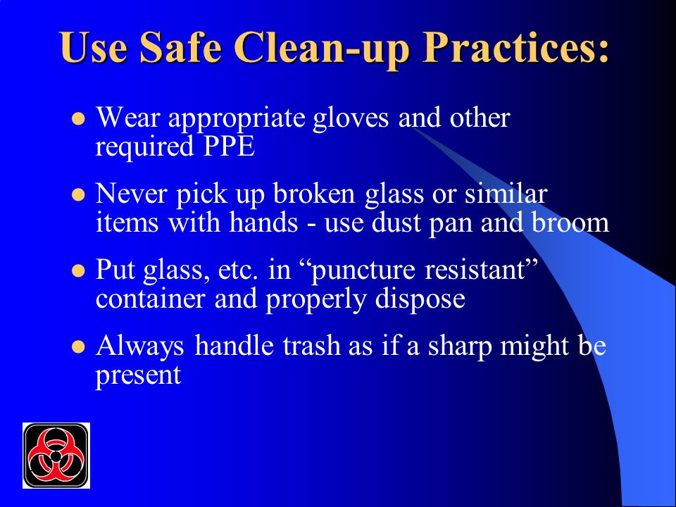 Use Safe Clean-up Practices: Wear appropriate gloves and other required PPE Never pick up broken glass or similar items with hands - use dust pan and