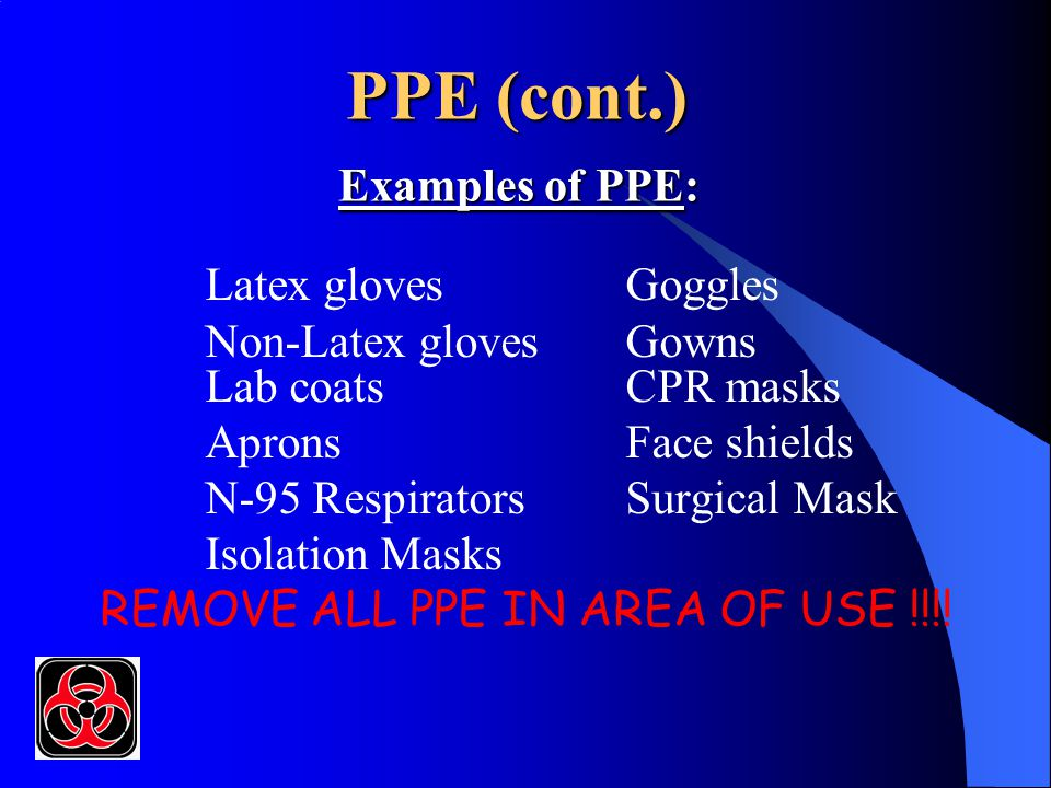 PPE (cont.) Examples of PPE: Latex glovesGoggles Non-Latex glovesGowns Lab coats CPR masks Aprons Face shields N-95 RespiratorsSurgical Mask Isolation Masks REMOVE ALL PPE IN AREA OF USE !!!!
