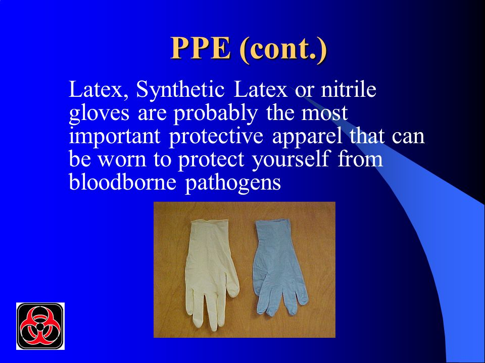 PPE (cont.) Latex, Synthetic Latex or nitrile gloves are probably the most important protective apparel that can be worn to protect yourself from bloo