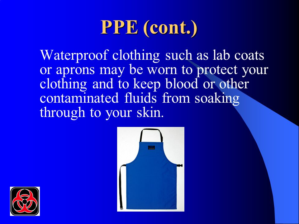 PPE (cont.) Waterproof clothing such as lab coats or aprons may be worn to protect your clothing and to keep blood or other contaminated fluids from soaking through to your skin.