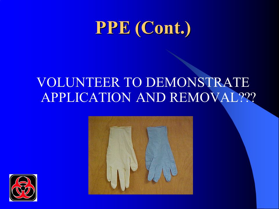 PPE (Cont.) VOLUNTEER TO DEMONSTRATE APPLICATION AND REMOVAL???