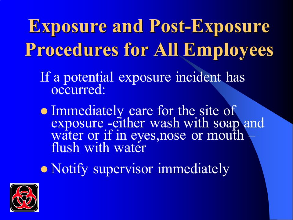 Exposure and Post-Exposure Procedures for All Employees If a potential exposure incident has occurred: Immediately care for the site of exposure -either wash with soap and water or if in eyes,nose or mouth – flush with water Notify supervisor immediately