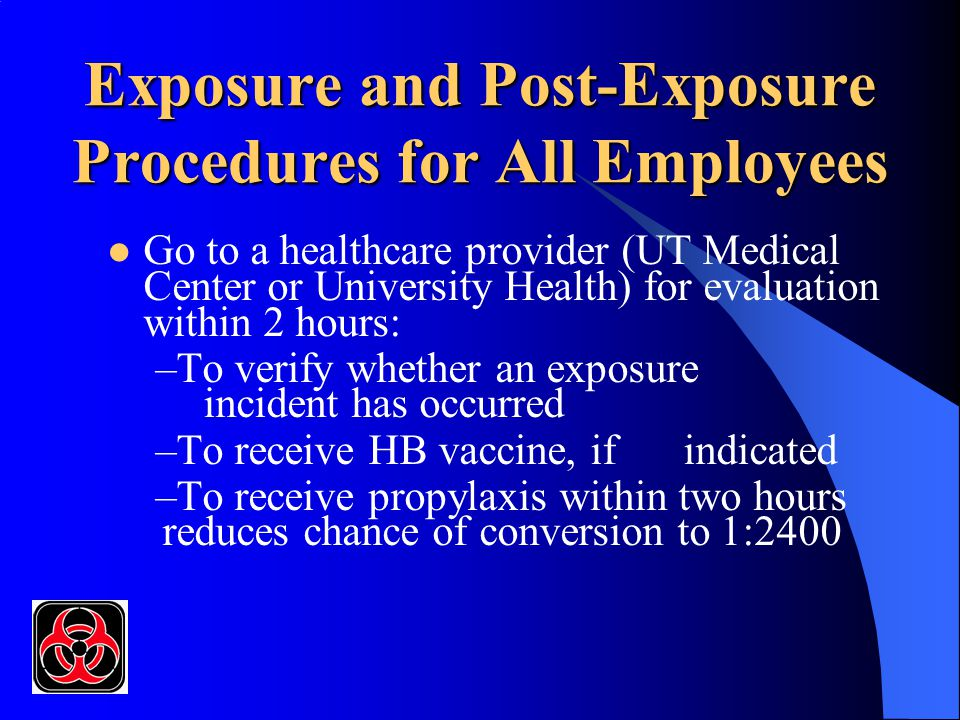 Exposure and Post-Exposure Procedures for All Employees Go to a healthcare provider (UT Medical Center or University Health) for evaluation within 2 h