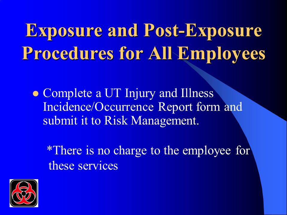 Exposure and Post-Exposure Procedures for All Employees Complete a UT Injury and Illness Incidence/Occurrence Report form and submit it to Risk Manage