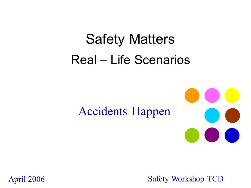 Accidents Happen April 2006 Safety Workshop TCD Safety Matters Real – Life Scenarios