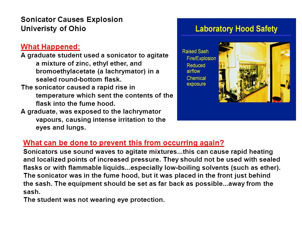Sonicator Causes Explosion Univeristy of Ohio What Happened: A graduate student used a sonicator to agitate a mixture of zinc, ethyl ether, and bromoethylacetate (a lachrymator) in a sealed round-bottom flask.
