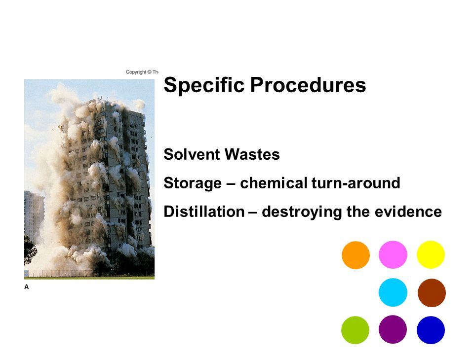 Specific Procedures Solvent Wastes Storage – chemical turn-around Distillation – destroying the evidence