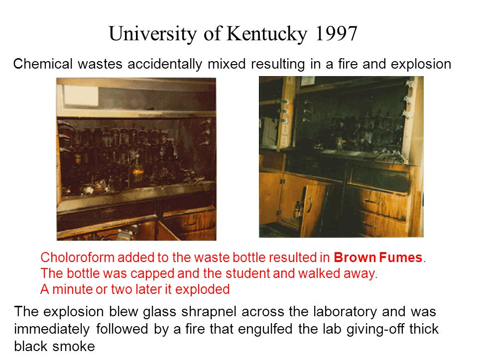 University of Kentucky 1997 Chemical wastes accidentally mixed resulting in a fire and explosion Choloroform added to the waste bottle resulted in Brown Fumes.