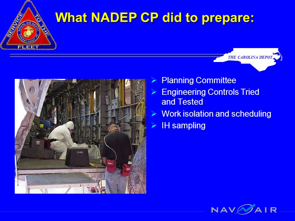 THE CAROLINA DEPOT What NADEP CP did to prepare:  Planning Committee  Engineering Controls Tried and Tested  Work isolation and scheduling  IH sampling
