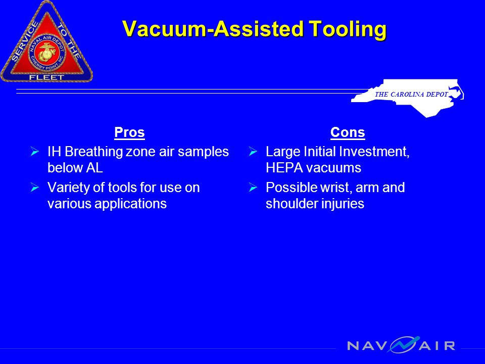 THE CAROLINA DEPOT Vacuum-Assisted Tooling Pros  IH Breathing zone air samples below AL  Variety of tools for use on various applications Cons  Large Initial Investment, HEPA vacuums  Possible wrist, arm and shoulder injuries