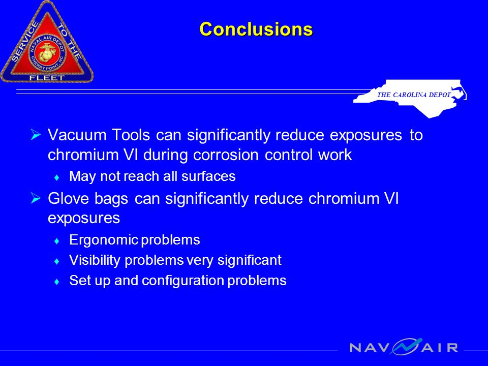 THE CAROLINA DEPOT Conclusions  Vacuum Tools can significantly reduce exposures to chromium VI during corrosion control work ♦ May not reach all surfaces  Glove bags can significantly reduce chromium VI exposures ♦ Ergonomic problems ♦ Visibility problems very significant ♦ Set up and configuration problems