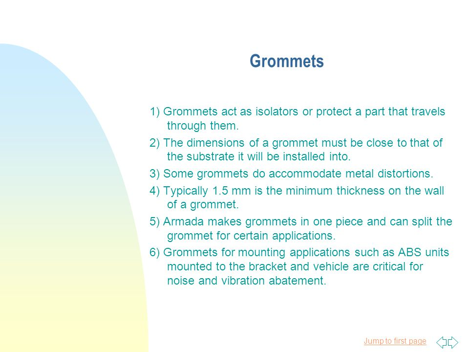 Jump to first page Grommets 1) Grommets act as isolators or protect a part that travels through them.