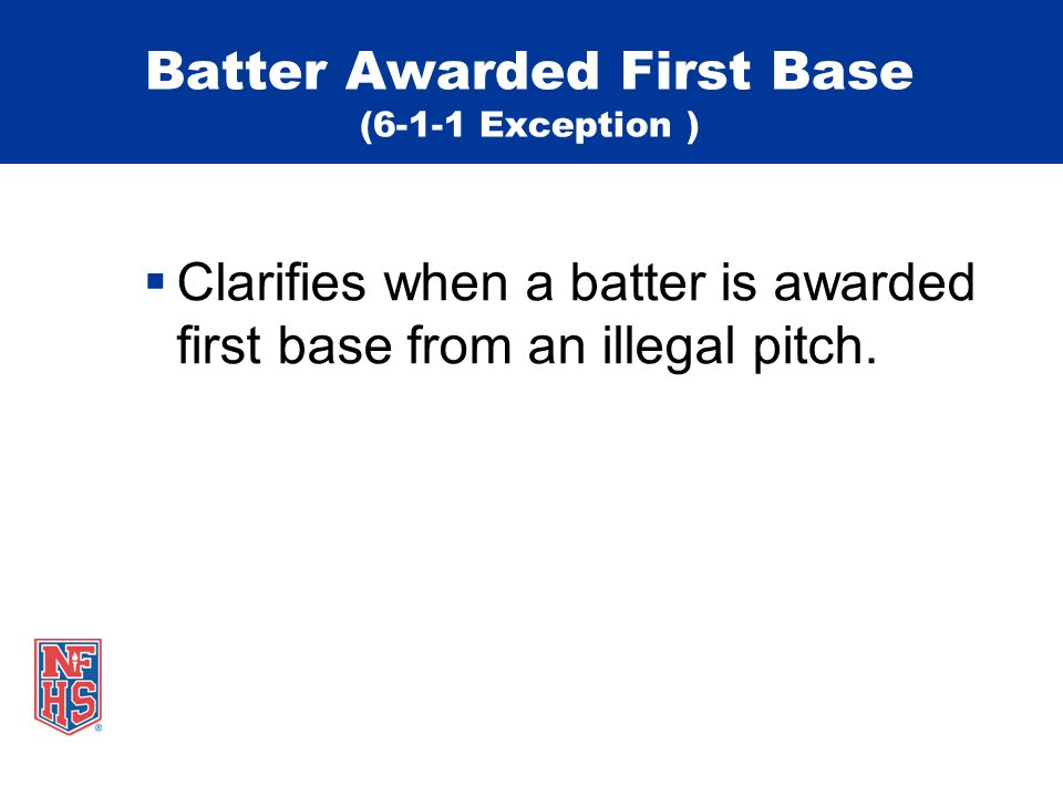 Batter Awarded First Base (6-1-1 Exception )  Clarifies when a batter is awarded first base from an illegal pitch.