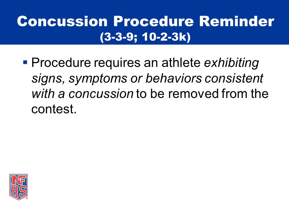 Concussion Procedure Reminder (3-3-9; 10-2-3k)  Procedure requires an athlete exhibiting signs, symptoms or behaviors consistent with a concussion to be removed from the contest.