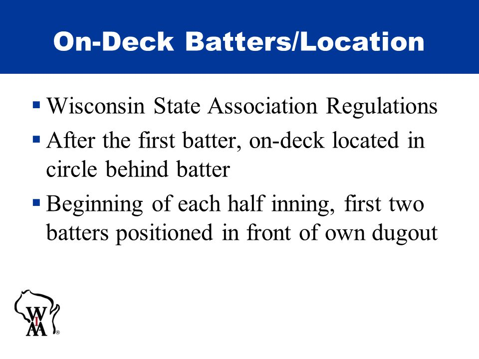 On-Deck Batters/Location  Wisconsin State Association Regulations  After the first batter, on-deck located in circle behind batter  Beginning of each half inning, first two batters positioned in front of own dugout
