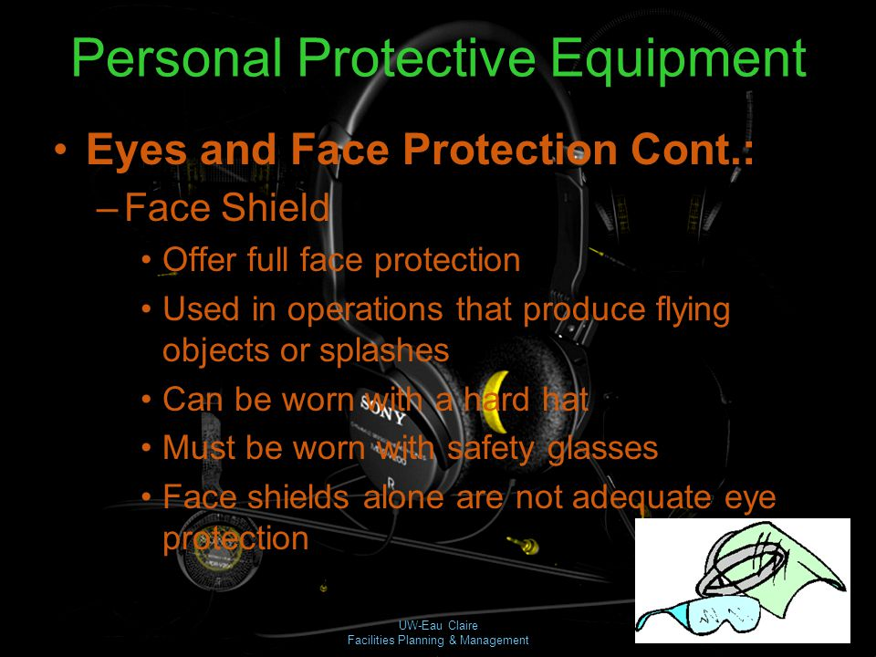 UW-Eau Claire Facilities Planning & Management Personal Protective Equipment Eyes and Face Protection Cont.: –Face Shield Offer full face protection U