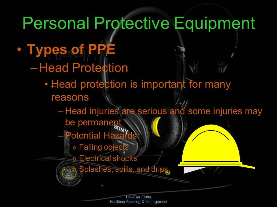 UW-Eau Claire Facilities Planning & Management Personal Protective Equipment Types of PPE –Head Protection Head protection is important for many reaso